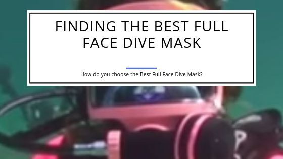 Finding the Best Full Face Scuba Dive Mask