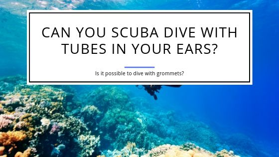 Can you Scuba Dive with Tubes in your Ears