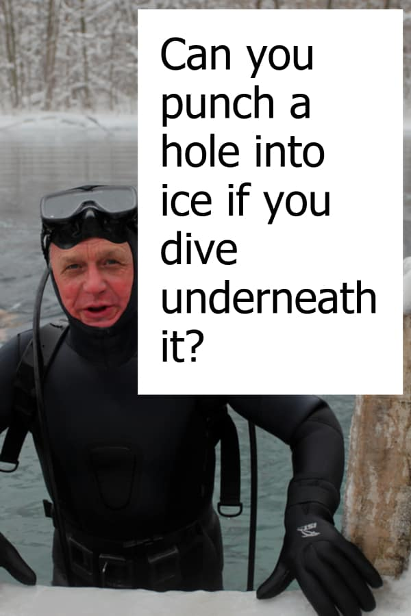 Is it possible that you punch a hole into ice when you dive underneath it?